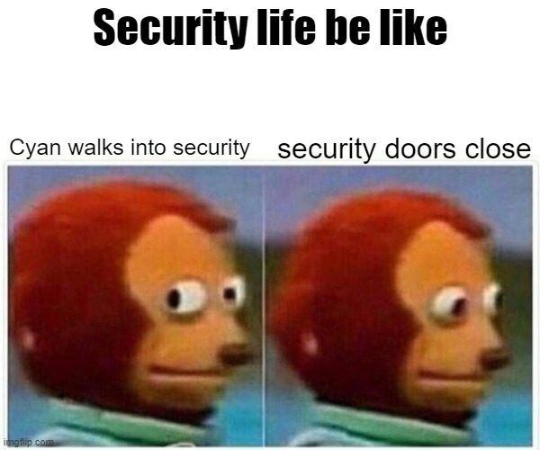 Security life |  Security life be like; security doors close; Cyan walks into security | image tagged in memes,monkey puppet,among us,doors,security | made w/ Imgflip meme maker
