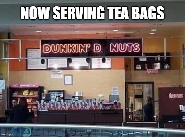 Sign fail sends the wrong message...  Or does it? |  NOW SERVING TEA BAGS | image tagged in dunkin donuts,signs,funny,tea bag,awkward,fail | made w/ Imgflip meme maker