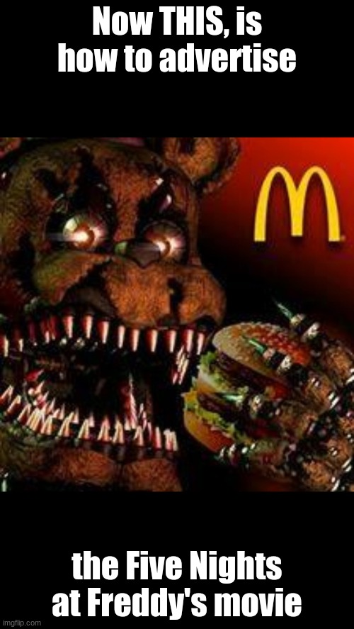 Advertising |  Now THIS, is how to advertise; the Five Nights at Freddy's movie | image tagged in memes,fnaf movie,mcdonalds,fnaf | made w/ Imgflip meme maker