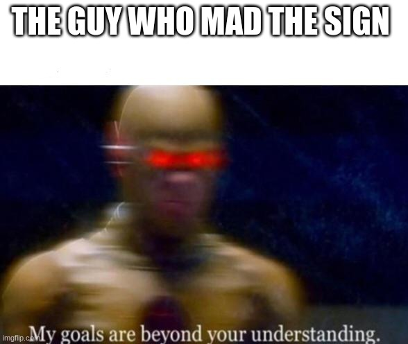 My Goals are Beyond your Understanding | THE GUY WHO MAD THE SIGN | image tagged in my goals are beyond your understanding | made w/ Imgflip meme maker
