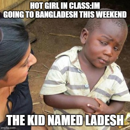 Third World Skeptical Kid |  HOT GIRL IN CLASS:IM GOING TO BANGLADESH THIS WEEKEND; THE KID NAMED LADESH | image tagged in memes,third world skeptical kid | made w/ Imgflip meme maker