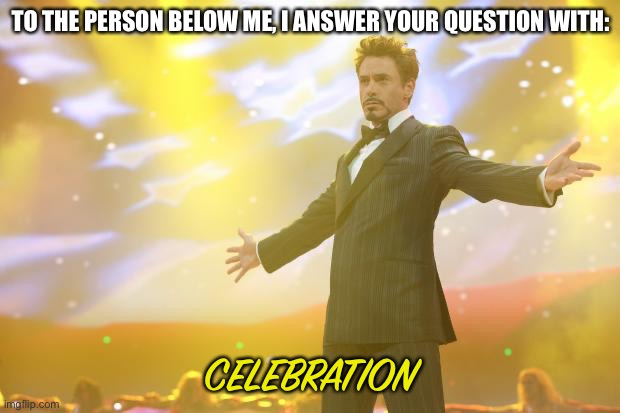 Tony Stark success |  TO THE PERSON BELOW ME, I ANSWER YOUR QUESTION WITH:; CELEBRATION | image tagged in tony stark success | made w/ Imgflip meme maker