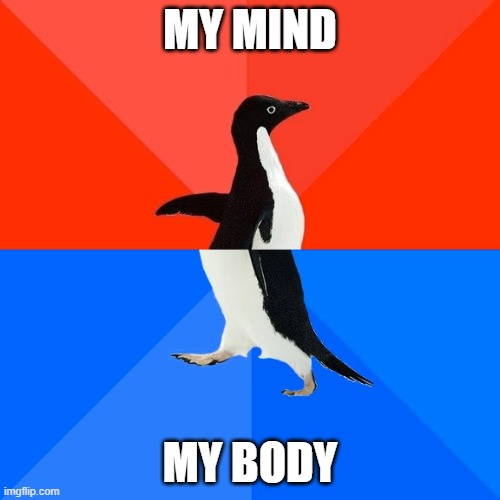 Socially Awesome Awkward Penguin |  MY MIND; MY BODY | image tagged in memes,socially awesome awkward penguin | made w/ Imgflip meme maker