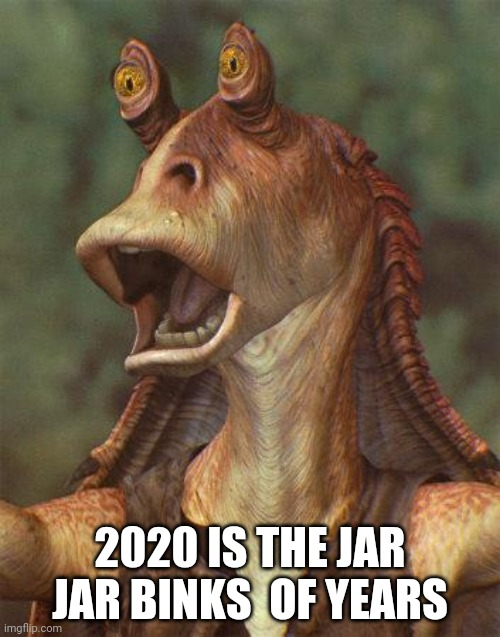 Star Wars fans will love this joke |  2020 IS THE JAR JAR BINKS  OF YEARS | image tagged in star wars jar jar binks | made w/ Imgflip meme maker