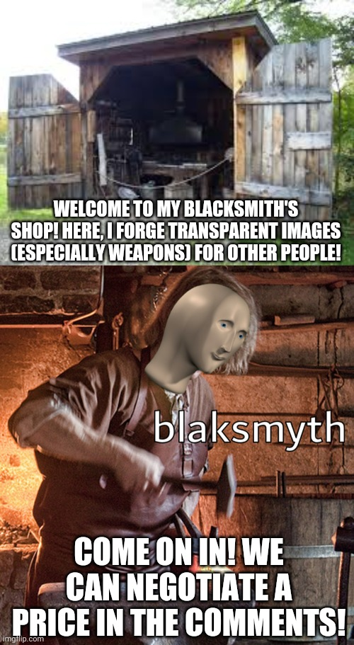 Ælfwine's forge. Only the highest quality stuff is made here! |  WELCOME TO MY BLACKSMITH'S SHOP! HERE, I FORGE TRANSPARENT IMAGES (ESPECIALLY WEAPONS) FOR OTHER PEOPLE! COME ON IN! WE CAN NEGOTIATE A PRICE IN THE COMMENTS! | image tagged in meme man blacksmith | made w/ Imgflip meme maker