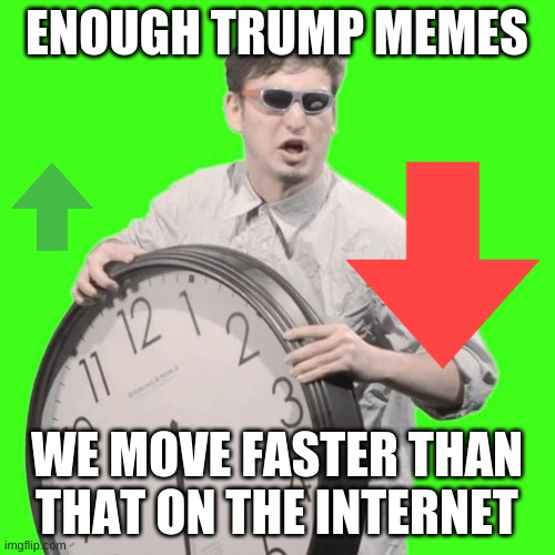 why are we still doing this to ourself's? | ENOUGH TRUMP MEMES WE MOVE FASTER THAN THAT ON THE INTERNET | image tagged in it's time to stop | made w/ Imgflip meme maker