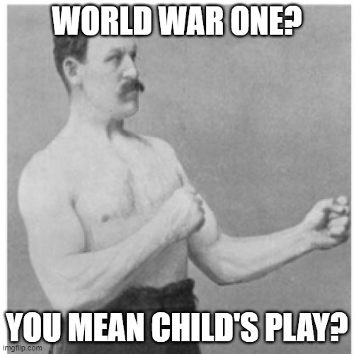 This is basically what it was compared to WW2 but |  WORLD WAR ONE? YOU MEAN CHILD'S PLAY? | image tagged in memes,overly manly man,funny,meme,war,ww1 | made w/ Imgflip meme maker