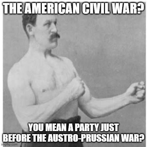 Overly Manly Man |  THE AMERICAN CIVIL WAR? YOU MEAN A PARTY JUST BEFORE THE AUSTRO-PRUSSIAN WAR? | image tagged in memes,overly manly man,american civil war,history,wars,funny | made w/ Imgflip meme maker