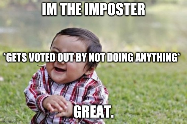 Evil Toddler |  IM THE IMPOSTER; *GETS VOTED OUT BY NOT DOING ANYTHING*; GREAT. | image tagged in memes,evil toddler | made w/ Imgflip meme maker