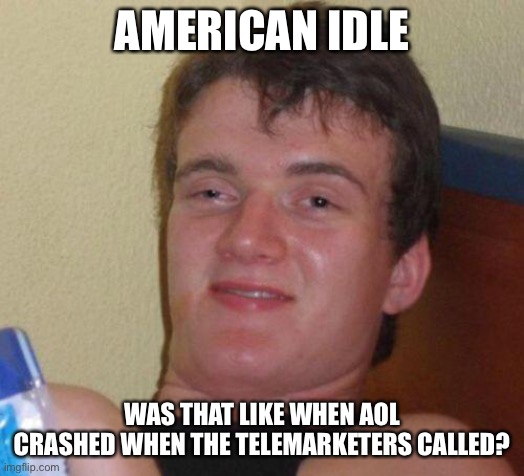 stoned guy |  AMERICAN IDLE; WAS THAT LIKE WHEN AOL CRASHED WHEN THE TELEMARKETERS CALLED? | image tagged in stoned guy | made w/ Imgflip meme maker