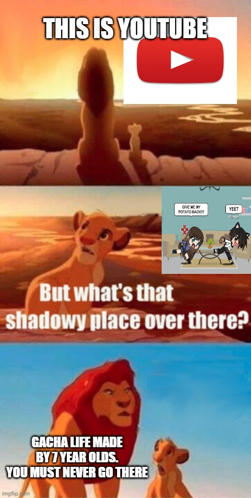 youtube |  THIS IS YOUTUBE; GACHA LIFE MADE BY 7 YEAR OLDS. YOU MUST NEVER GO THERE | image tagged in memes,simba shadowy place | made w/ Imgflip meme maker