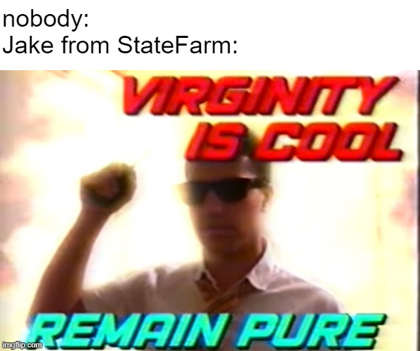 watch the commercials |  nobody: Jake from StateFarm: | image tagged in virginity is cool,jake from state farm,memes | made w/ Imgflip meme maker