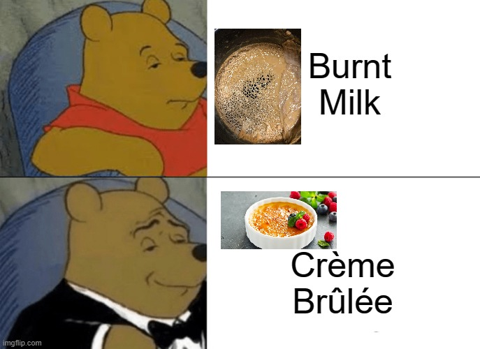 Hey... Wait A Minute!!! |  Burnt Milk; Crème Brûlée | image tagged in memes,tuxedo winnie the pooh | made w/ Imgflip meme maker