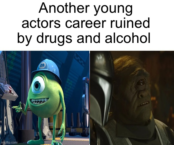 So sad |  Another young actors career ruined by drugs and alcohol | image tagged in mike wazowski,mandalorian,cyclops | made w/ Imgflip meme maker