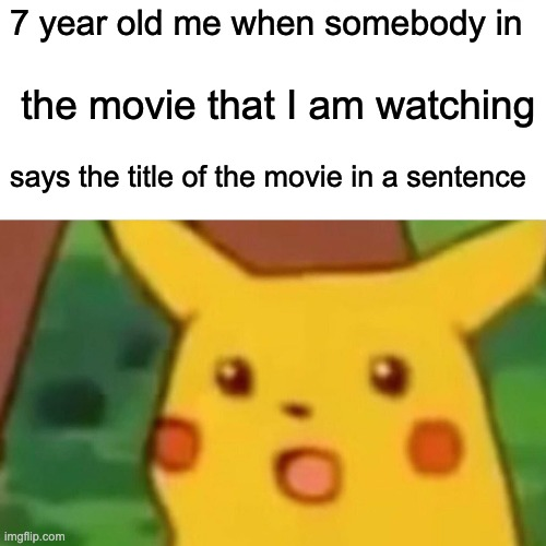 wow |  7 year old me when somebody in; the movie that I am watching; says the title of the movie in a sentence | image tagged in memes,surprised pikachu | made w/ Imgflip meme maker