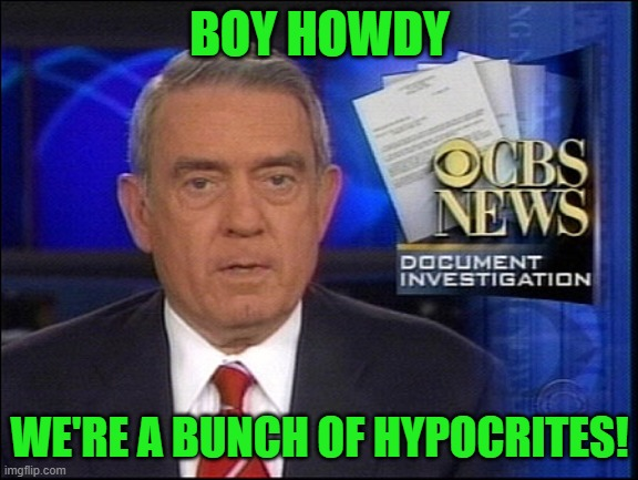 Dan Rather CBS | BOY HOWDY WE'RE A BUNCH OF HYPOCRITES! | image tagged in dan rather cbs | made w/ Imgflip meme maker