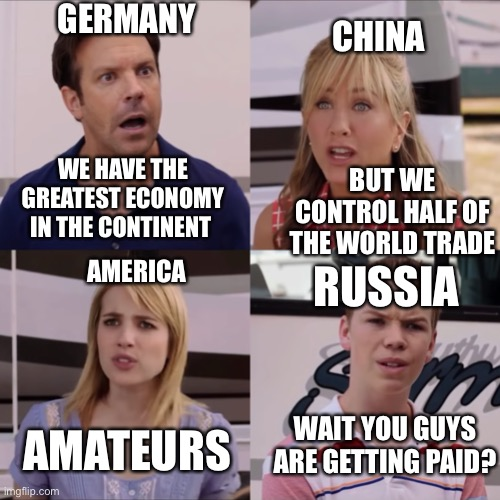 We're the miller |  GERMANY; CHINA; BUT WE CONTROL HALF OF THE WORLD TRADE; WE HAVE THE GREATEST ECONOMY IN THE CONTINENT; AMERICA; RUSSIA; WAIT YOU GUYS ARE GETTING PAID? AMATEURS | image tagged in we're the miller,economy | made w/ Imgflip meme maker