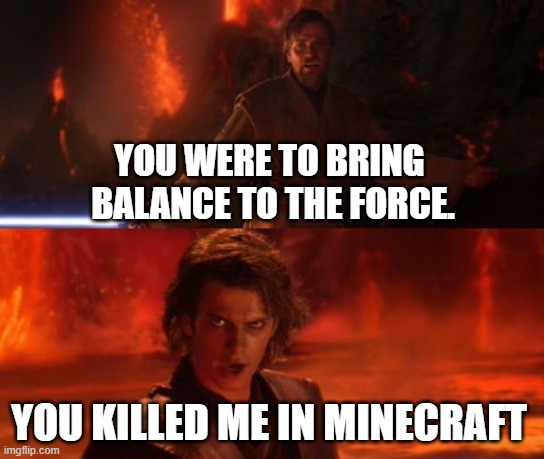 YOU WERE TO BRING  BALANCE TO THE FORCE. YOU KILLED ME IN MINECRAFT | image tagged in high ground | made w/ Imgflip meme maker
