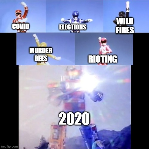 is it over yet? |  WILD FIRES; ELECTIONS; COVID; MURDER BEES; RIOTING; 2020 | image tagged in power rangers | made w/ Imgflip meme maker