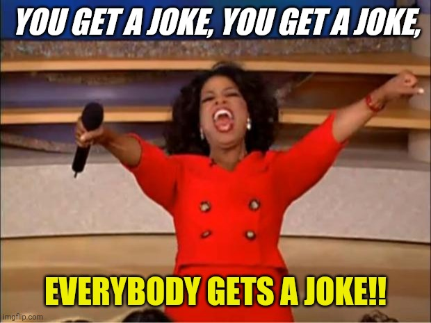 Oprah You Get A Meme | YOU GET A JOKE, YOU GET A JOKE, EVERYBODY GETS A JOKE!! | image tagged in memes,oprah you get a | made w/ Imgflip meme maker