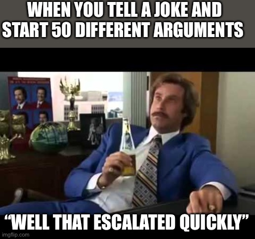"Well That Escalated Quickly |  WHEN YOU TELL A JOKE AND START 50 DIFFERENT ARGUMENTS; ""WELL THAT ESCALATED QUICKLY"" 