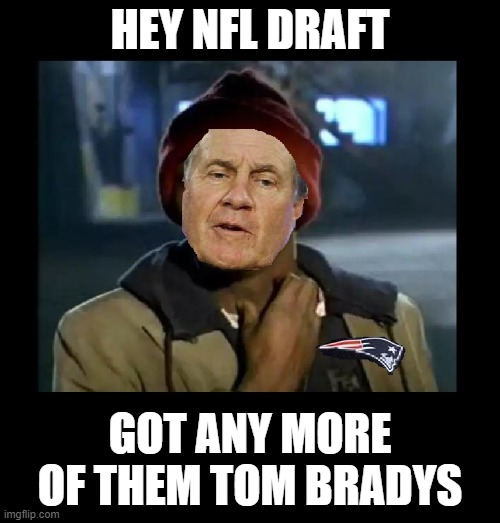 Don't know what ya got until it's gone |  HEY NFL DRAFT; GOT ANY MORE OF THEM TOM BRADYS | image tagged in nfl,bill belichick,new england patriots,tom brady,football,tampa bay buccaneers | made w/ Imgflip meme maker