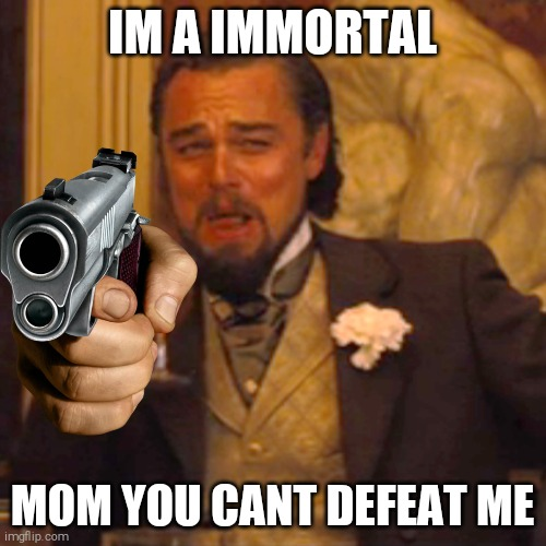 Laughing Leo Meme | IM A IMMORTAL MOM YOU CANT DEFEAT ME | image tagged in memes,laughing leo | made w/ Imgflip meme maker