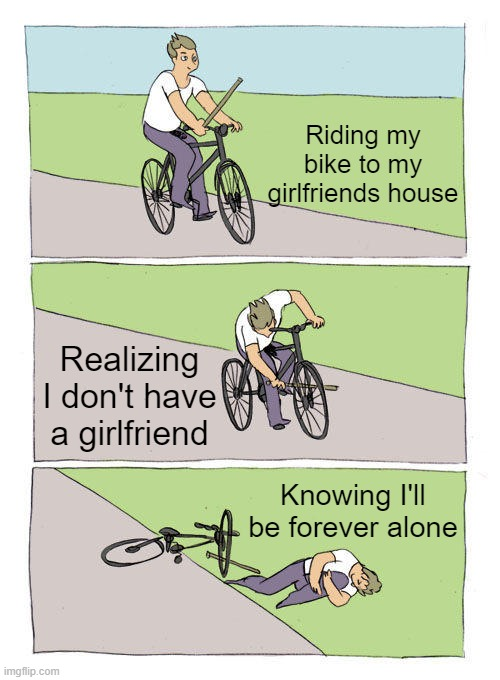 This is meant as a joke. If you feel like you will be forever alone, I promise you'll find someone. Just wait and see. |  Riding my bike to my girlfriends house; Realizing I don't have a girlfriend; Knowing I'll be forever alone | image tagged in memes,bike fall | made w/ Imgflip meme maker