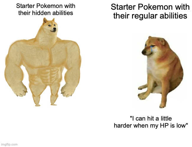 "Buff Doge vs. Cheems |  Starter Pokemon with their hidden abilities; Starter Pokemon with their regular abilities; ""I can hit a little harder when my HP is low"" 