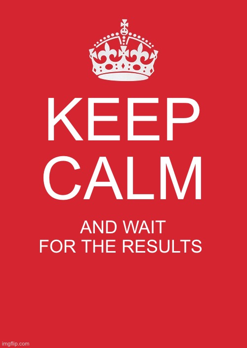Keep Calm And Carry On Red |  KEEP CALM; AND WAIT FOR THE RESULTS | image tagged in memes,keep calm and carry on red | made w/ Imgflip meme maker