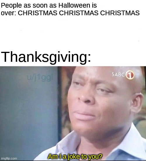 Happy Thanksgiving, everybody. |  People as soon as Halloween is over: CHRISTMAS CHRISTMAS CHRISTMAS; Thanksgiving:; Am I a joke to you? | image tagged in am i a joke to you,memes,halloween,thanksgiving,christmas,bruh | made w/ Imgflip meme maker