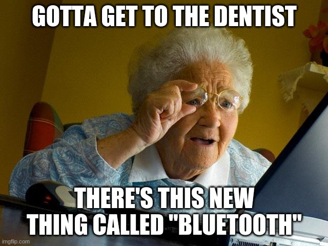 "Grandma Finds The Internet |  GOTTA GET TO THE DENTIST; THERE'S THIS NEW THING CALLED ""BLUETOOTH"" 