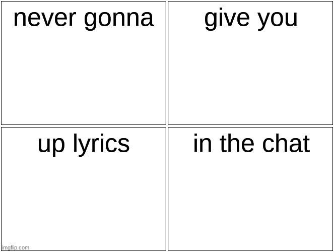 Blank Comic Panel 2x2 Meme |  never gonna; give you; up lyrics; in the chat | image tagged in memes,never gonna give you up,chat | made w/ Imgflip meme maker