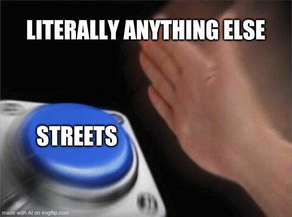 Um...? |  LITERALLY ANYTHING ELSE; STREETS | image tagged in memes,blank nut button,confused,funny,ai meme | made w/ Imgflip meme maker