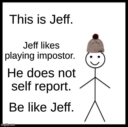 Be Like Bill |  This is Jeff. Jeff likes playing impostor. He does not self report. Be like Jeff. | image tagged in memes,be like bill,self report,impostor,among us | made w/ Imgflip meme maker