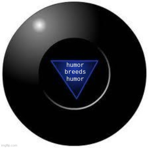 Magic 8 ball | humor breeds humor | image tagged in magic 8 ball | made w/ Imgflip meme maker