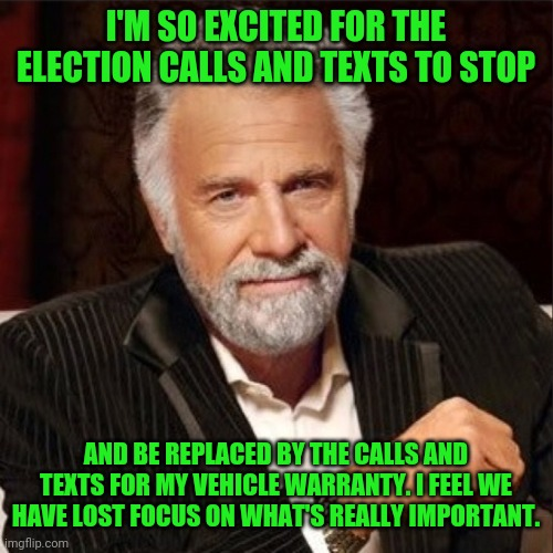 I'm so excited for the elections calls and texts to stop and be replaced by the calls and texts for my vehicle warranty. I feel  |  I'M SO EXCITED FOR THE ELECTION CALLS AND TEXTS TO STOP; AND BE REPLACED BY THE CALLS AND TEXTS FOR MY VEHICLE WARRANTY. I FEEL WE HAVE LOST FOCUS ON WHAT'S REALLY IMPORTANT. | image tagged in world's most interesting man,funny,memes,funny memes,meme,election | made w/ Imgflip meme maker