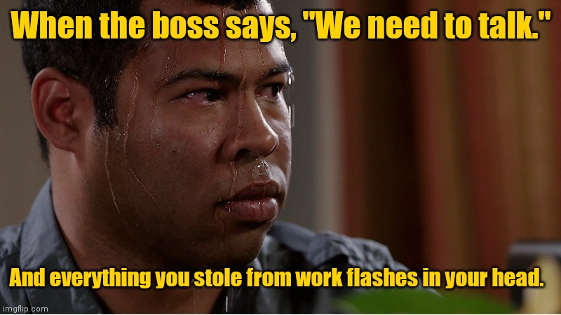"I'm gonna leave this here. |  When the boss says, ""We need to talk.""; And everything you stole from work flashes in your head. 