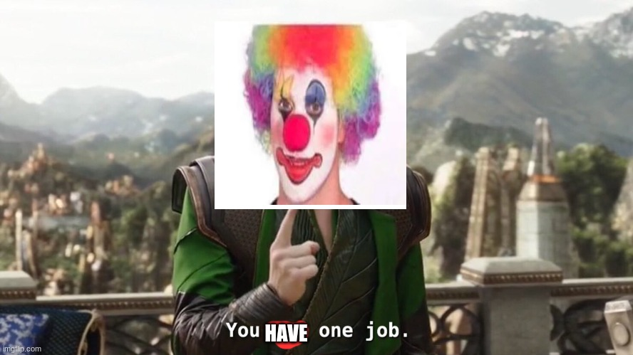 You had one job. Just the one | HAVE | image tagged in you had one job just the one | made w/ Imgflip meme maker