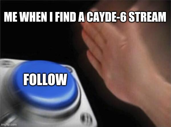 Blank Nut Button |  ME WHEN I FIND A CAYDE-6 STREAM; FOLLOW | image tagged in memes,blank nut button | made w/ Imgflip meme maker