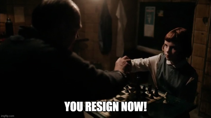 You Resign Now! |  YOU RESIGN NOW! | image tagged in queens gambit,queen's gambit,netflix,chess,chess opening,you resign now | made w/ Imgflip meme maker