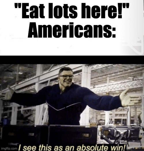 "I see this as an absolute win | ""Eat lots here!"" Americans: 