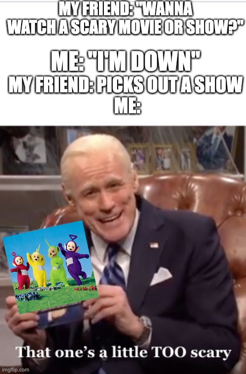 "AAAHHHH!! |  MY FRIEND: ""WANNA WATCH A SCARY MOVIE OR SHOW?""; ME: ""I'M DOWN""; MY FRIEND: PICKS OUT A SHOW  ME: 