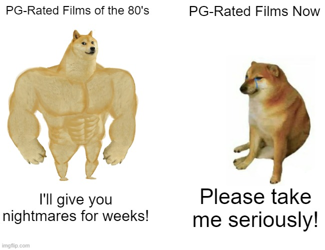 Buff Doge vs. Cheems |  PG-Rated Films of the 80's; PG-Rated Films Now; I'll give you nightmares for weeks! Please take me seriously! | image tagged in memes,buff doge vs cheems | made w/ Imgflip meme maker