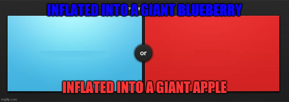 WYR |  INFLATED INTO A GIANT BLUEBERRY; INFLATED INTO A GIANT APPLE | image tagged in would you rather | made w/ Imgflip meme maker