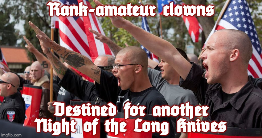 Like the song says: in a real Fourth Reich, you'll be the first to go. |  Rank-amateur clowns; Destined for another Night of the Long Knives | image tagged in neo-nazis,amateur,clowns,dead men,assassination,purge | made w/ Imgflip meme maker
