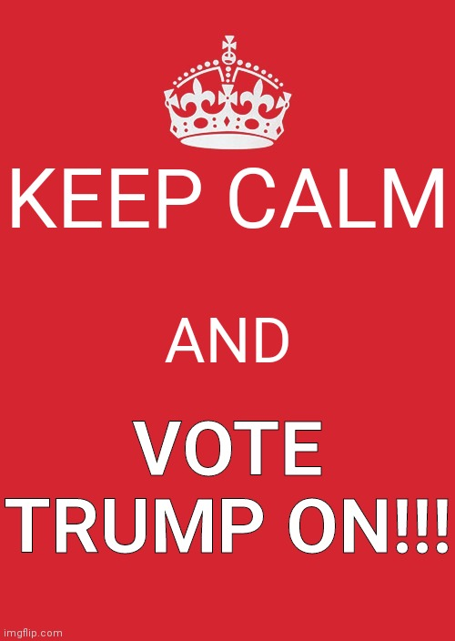 Keep Calm And Carry On Red |  KEEP CALM; AND; VOTE TRUMP ON!!! | image tagged in memes,keep calm and carry on red | made w/ Imgflip meme maker