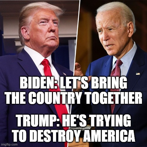 He's trying to Destroy America |  BIDEN: LET'S BRING THE COUNTRY TOGETHER; TRUMP: HE'S TRYING TO DESTROY AMERICA | image tagged in trump biden,2020 elections,trump,biden | made w/ Imgflip meme maker