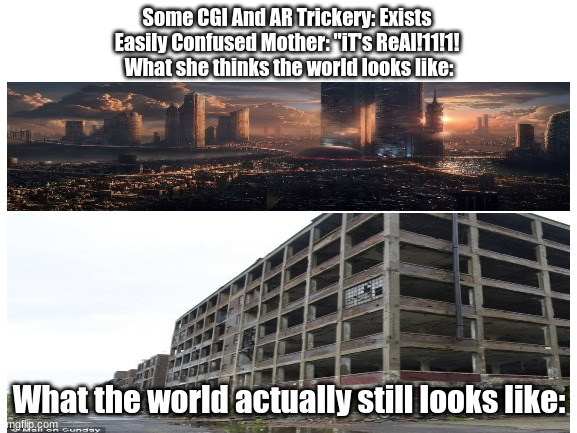 "Things are always too good to be true |  Some CGI And AR Trickery: Exists  Easily Confused Mother: ""iT's ReAl!11!1!  What she thinks the world looks like:; What the world actually still looks like: 