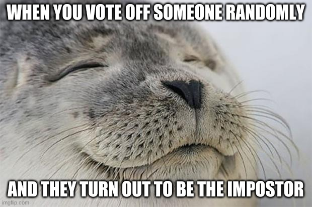 Ahhhhhh... |  WHEN YOU VOTE OFF SOMEONE RANDOMLY; AND THEY TURN OUT TO BE THE IMPOSTOR | image tagged in memes,satisfied seal,among us,impostor | made w/ Imgflip meme maker